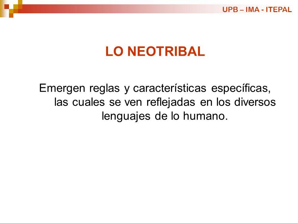 LO NEOTRIBAL Emergen reglas y características específicas, las cuales se ven reflejadas en los diversos lenguajes de lo humano. UPB – IMA - ITEPAL