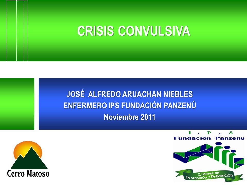 CRISIS CONVULSIVA JOSÉ ALFREDO ARUACHAN NIEBLES ENFERMERO IPS FUNDACIÓN PANZENÚ Noviembre 2011
