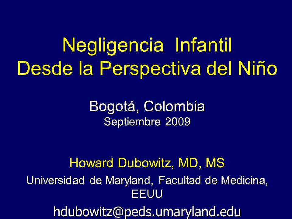 Negligencia Infantil Desde la Perspectiva del Niño Bogotá, Colombia Septiembre 2009 Howard Dubowitz, MD, MS Universidad de Maryland, Facultad de Medic