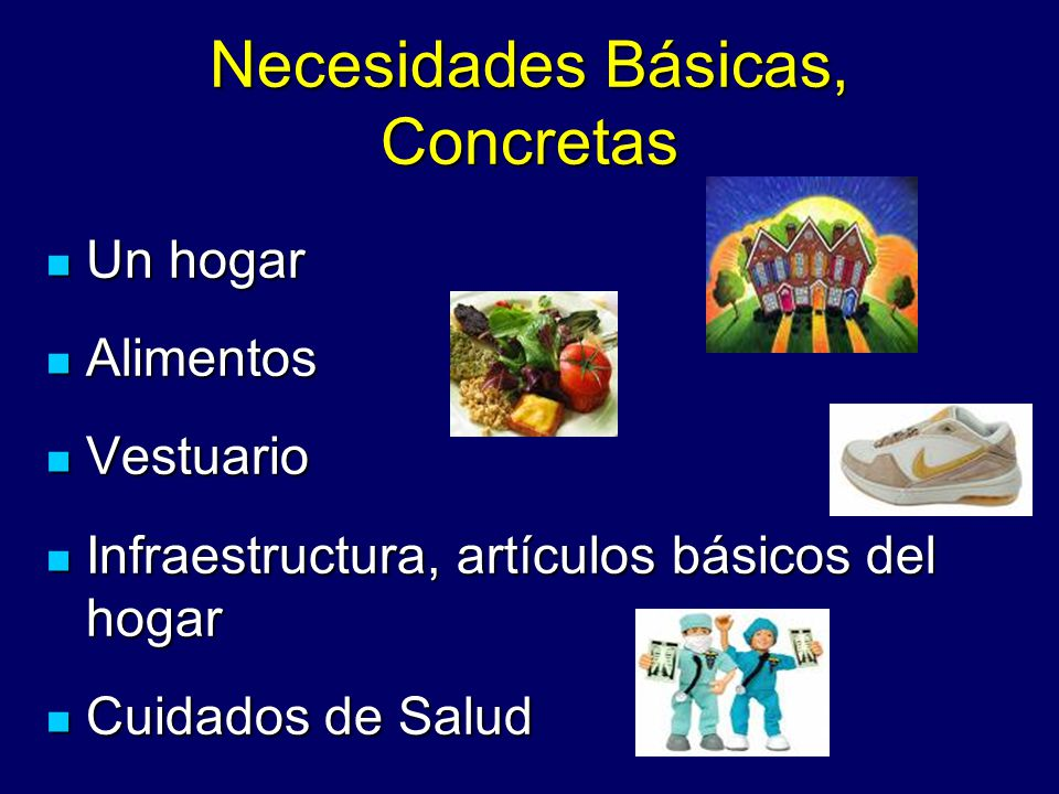 Necesidades Básicas, Concretas Un hogar Un hogar Alimentos Alimentos Vestuario Vestuario Infraestructura, artículos básicos del hogar Infraestructura,