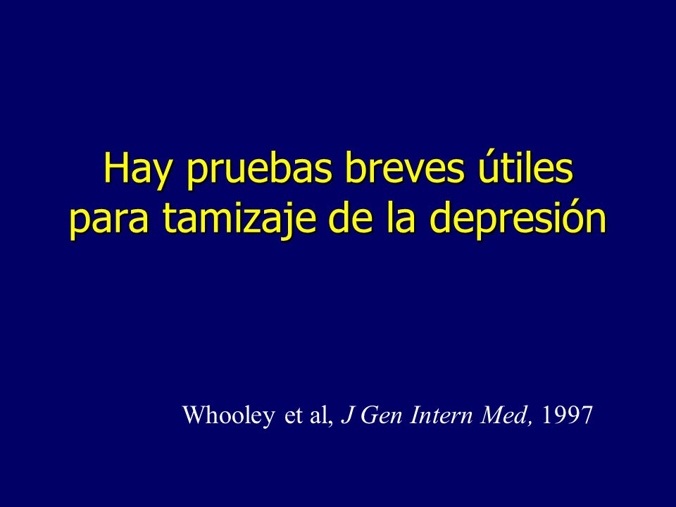 Hay pruebas breves útiles para tamizaje de la depresión Whooley et al, J Gen Intern Med, 1997