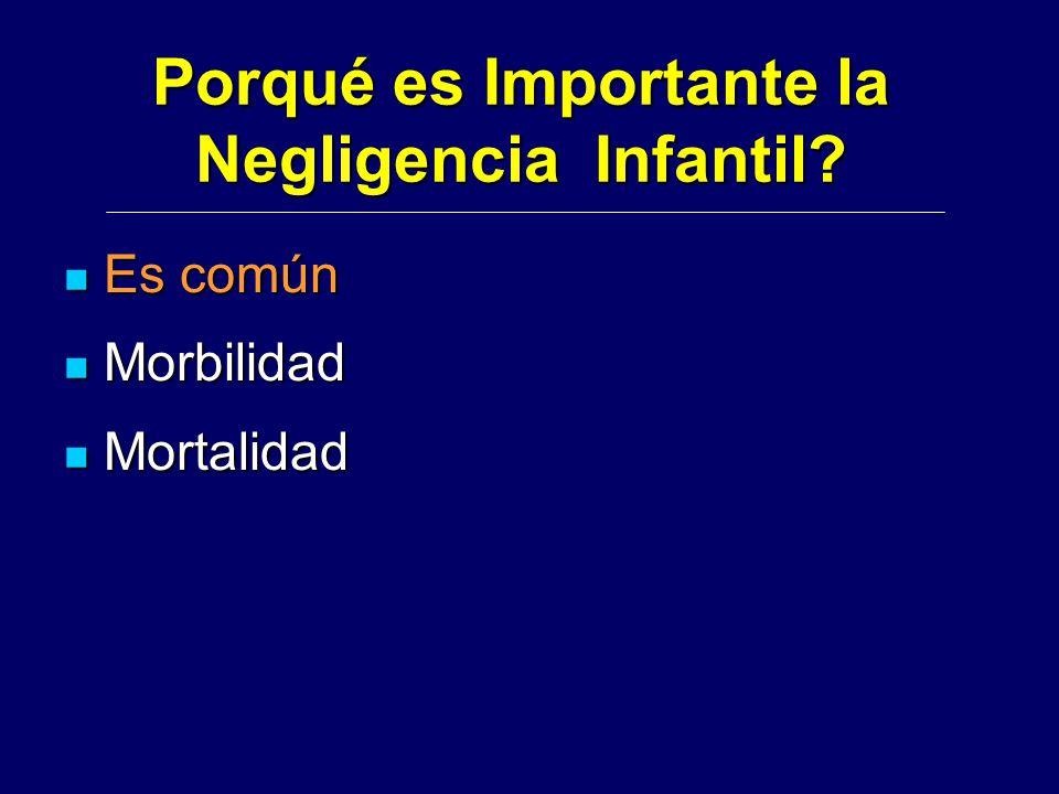 Porqué es Importante la Negligencia Infantil? Es común Es común Morbilidad Morbilidad Mortalidad Mortalidad