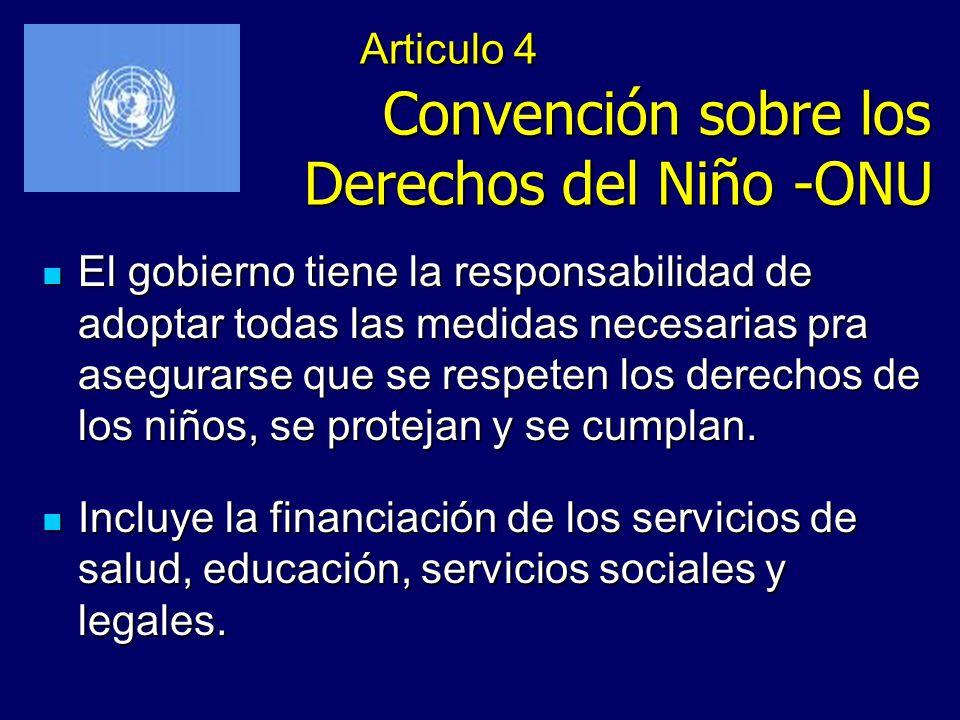 Articulo 4 Convención sobre los Derechos del Niño -ONU El gobierno tiene la responsabilidad de adoptar todas las medidas necesarias pra asegurarse que