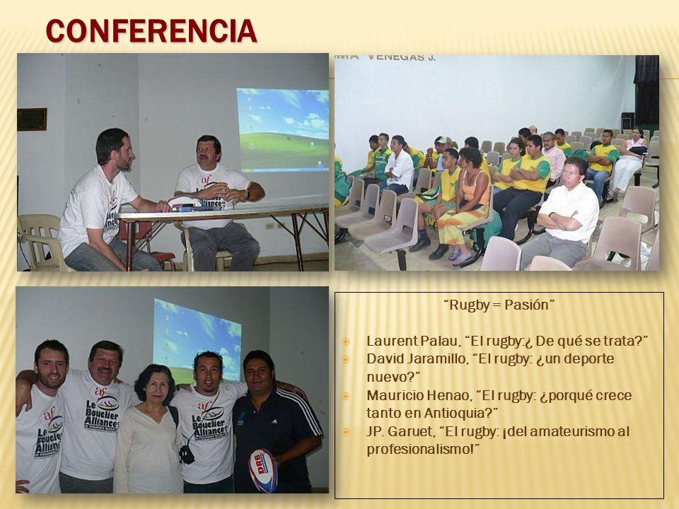 CONFERENCIA Rugby = Pasión Laurent Palau, El rugby:¿ De qué se trata? David Jaramillo, El rugby: ¿un deporte nuevo? Mauricio Henao, El rugby: ¿porqué