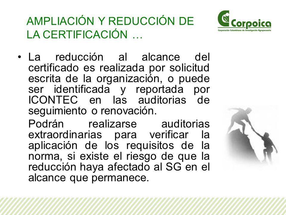 La reducción al alcance del certificado es realizada por solicitud escrita de la organización, o puede ser identificada y reportada por ICONTEC en las auditorias de seguimiento o renovación.