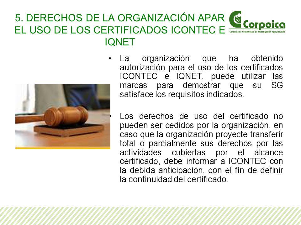 5. DERECHOS DE LA ORGANIZACIÓN APAR EL USO DE LOS CERTIFICADOS ICONTEC E IQNET La organización que ha obtenido autorización para el uso de los certifi