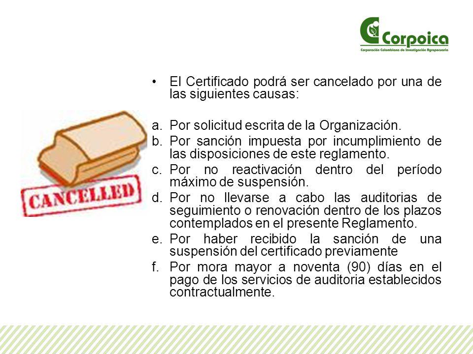 El Certificado podrá ser cancelado por una de las siguientes causas: a.Por solicitud escrita de la Organización. b.Por sanción impuesta por incumplimi