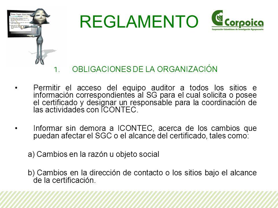 REGLAMENTO 1.OBLIGACIONES DE LA ORGANIZACIÓN Permitir el acceso del equipo auditor a todos los sitios e información correspondientes al SG para el cual solicita o posee el certificado y designar un responsable para la coordinación de las actividades con ICONTEC.