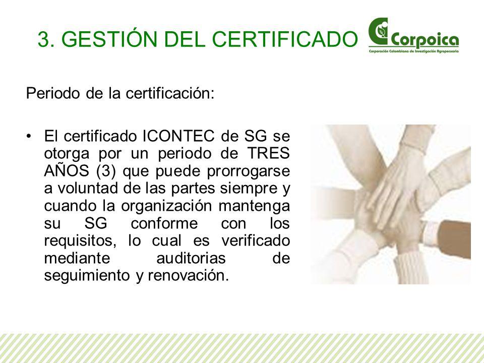 3. GESTIÓN DEL CERTIFICADO Periodo de la certificación: El certificado ICONTEC de SG se otorga por un periodo de TRES AÑOS (3) que puede prorrogarse a