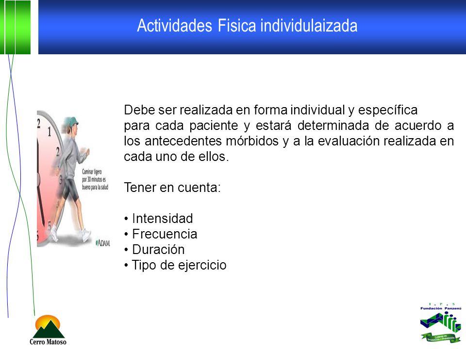 Actividades Fisica individulaizada Debe ser realizada en forma individual y específica para cada paciente y estará determinada de acuerdo a los antecedentes mórbidos y a la evaluación realizada en cada uno de ellos.
