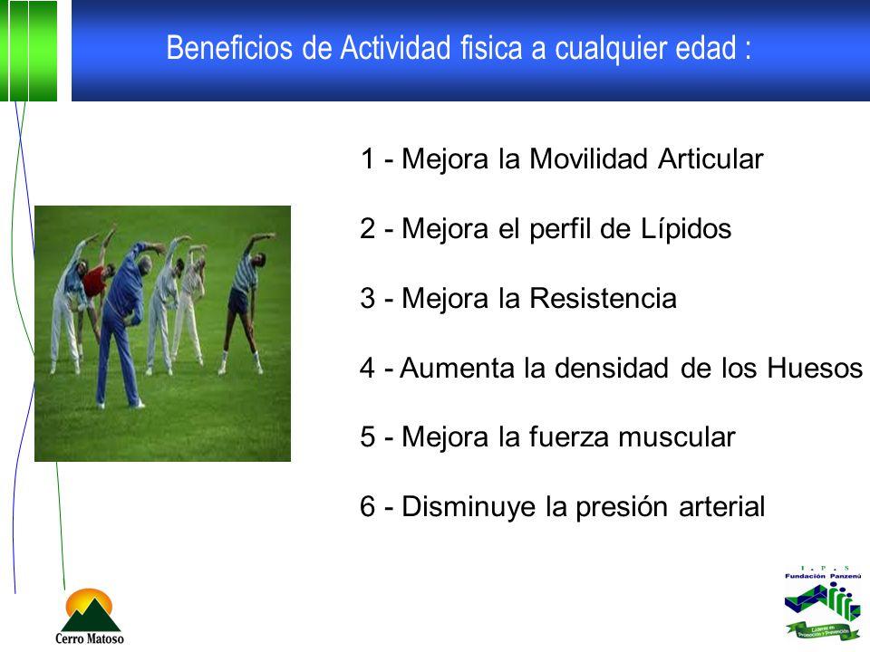 Beneficios de Actividad fisica a cualquier edad : 1 - Mejora la Movilidad Articular 2 - Mejora el perfil de Lípidos 3 - Mejora la Resistencia 4 - Aumenta la densidad de los Huesos 5 - Mejora la fuerza muscular 6 - Disminuye la presión arterial