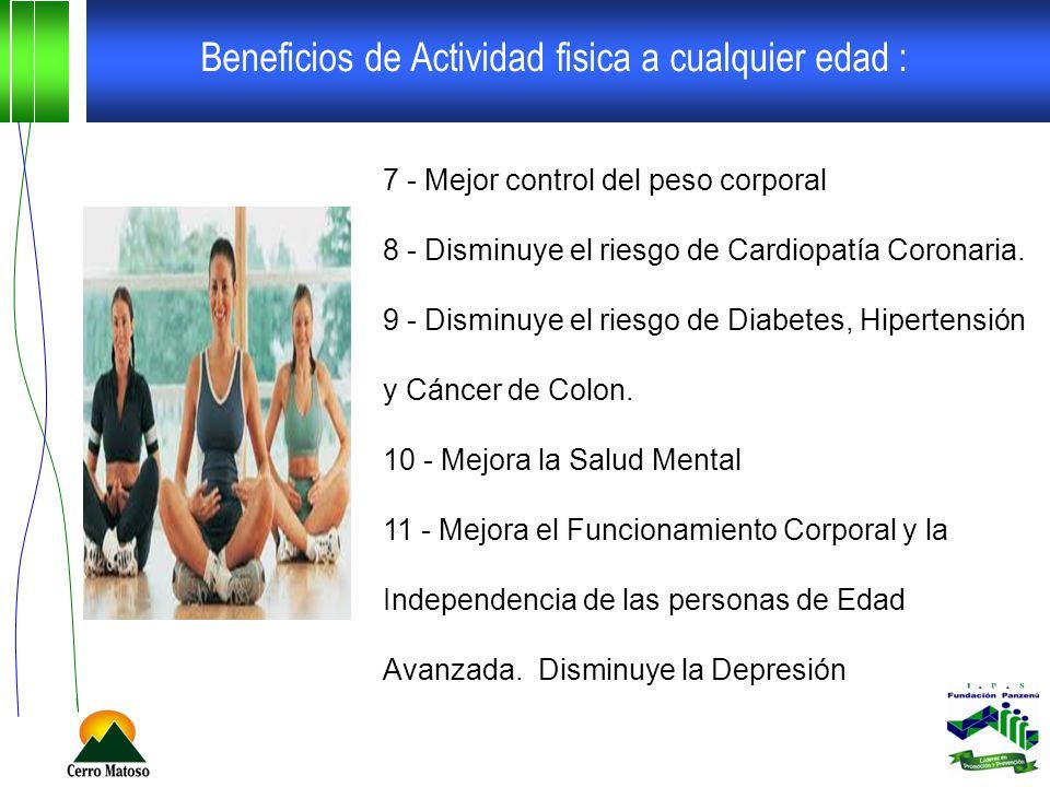 Beneficios de Actividad fisica a cualquier edad : 7 - Mejor control del peso corporal 8 - Disminuye el riesgo de Cardiopatía Coronaria. 9 - Disminuye