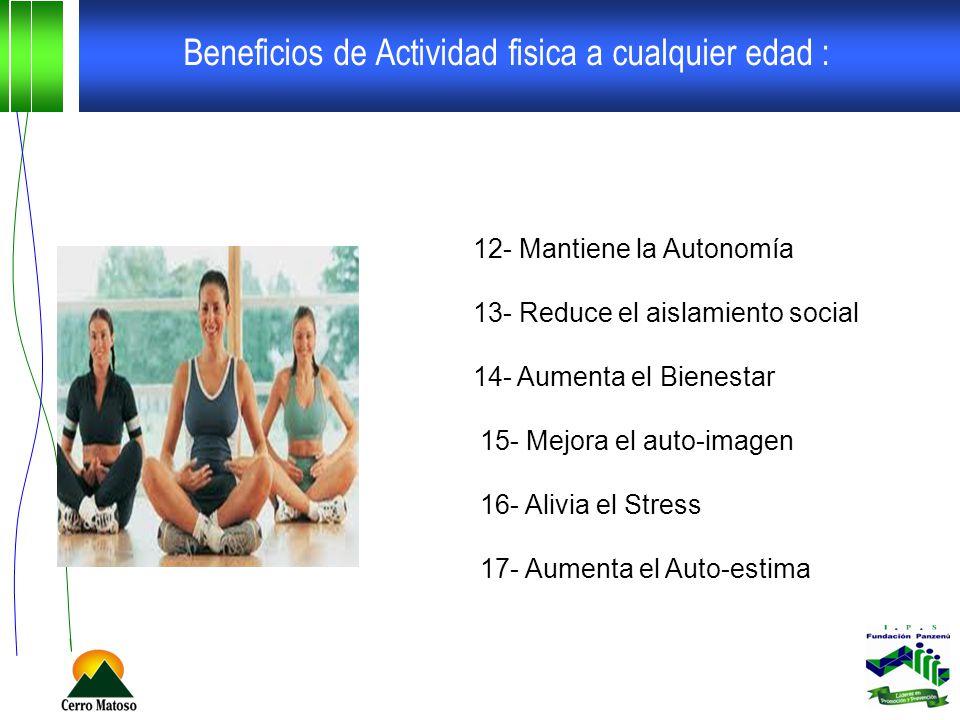 Beneficios de Actividad fisica a cualquier edad : 12- Mantiene la Autonomía 13- Reduce el aislamiento social 14- Aumenta el Bienestar 15- Mejora el auto-imagen 16- Alivia el Stress 17- Aumenta el Auto-estima