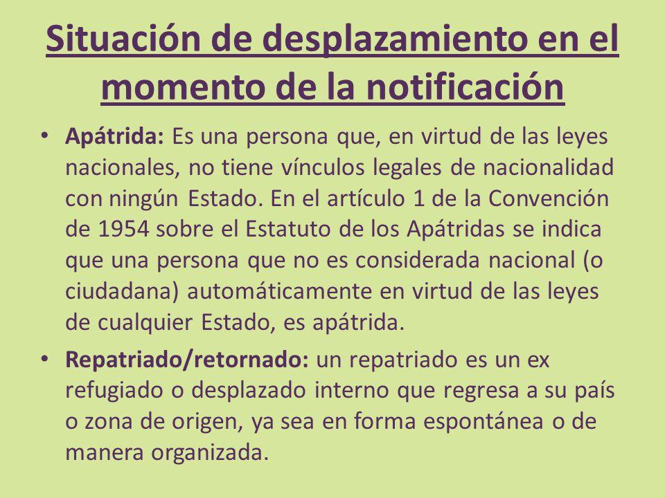 Situación de desplazamiento en el momento de la notificación Apátrida: Es una persona que, en virtud de las leyes nacionales, no tiene vínculos legale