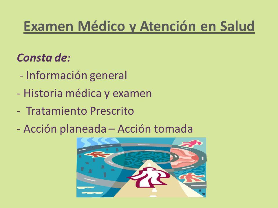 Examen Médico y Atención en Salud Consta de: - Información general - Historia médica y examen - Tratamiento Prescrito - Acción planeada – Acción tomad