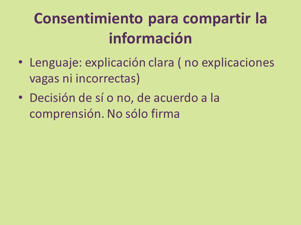 Consentimiento para compartir la información Lenguaje: explicación clara ( no explicaciones vagas ni incorrectas) Decisión de sí o no, de acuerdo a la