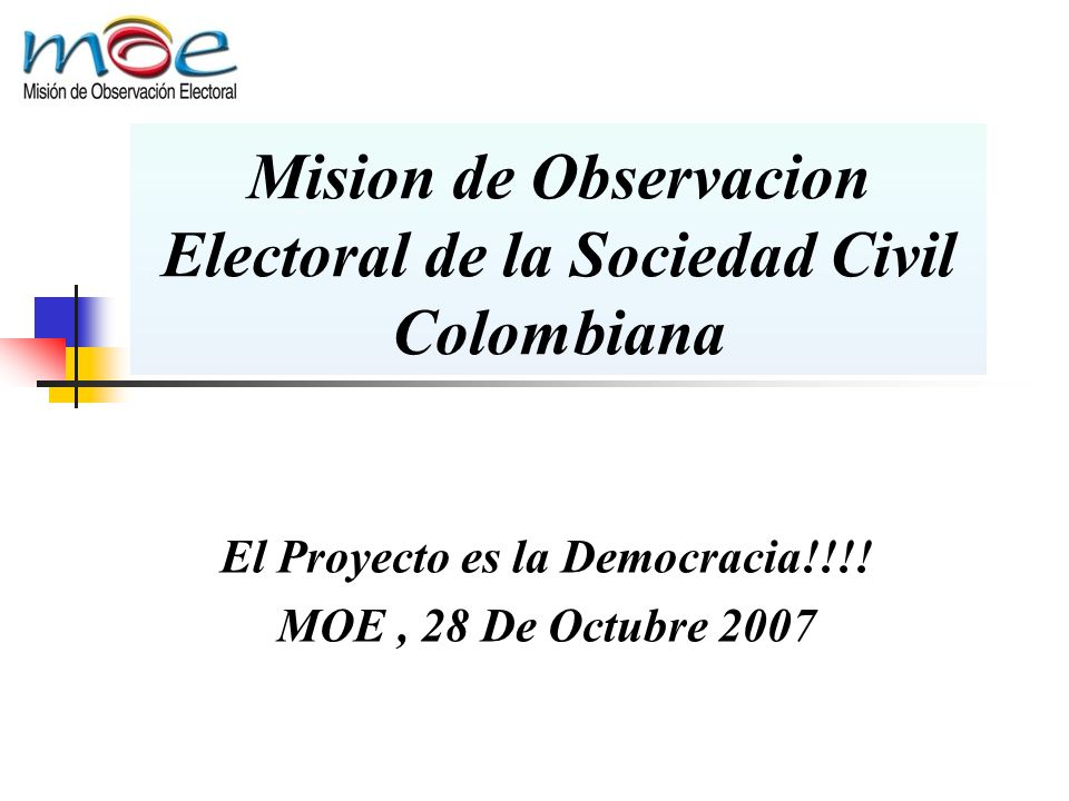 Mision de Observacion Electoral de la Sociedad Civil Colombiana El Proyecto es la Democracia!!!! MOE, 28 De Octubre 2007