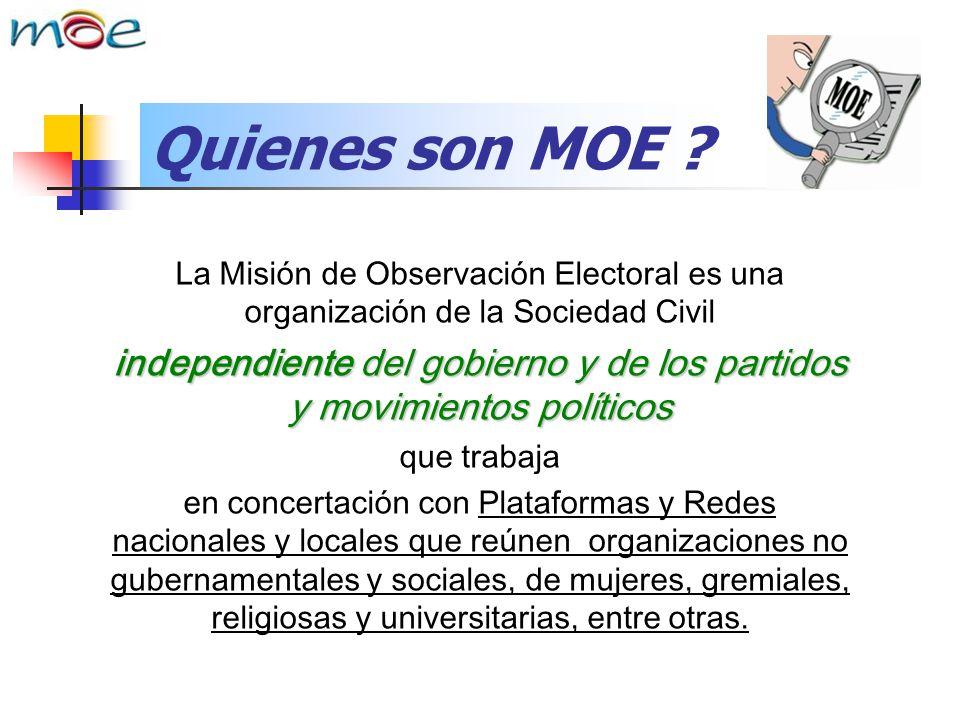 Quienes son MOE ? La Misión de Observación Electoral es una organización de la Sociedad Civil independiente del gobierno y de los partidos y movimient