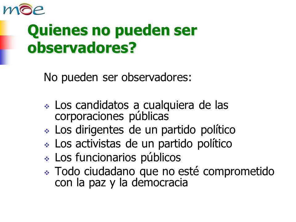 Quienes no pueden ser observadores? No pueden ser observadores: Los candidatos a cualquiera de las corporaciones públicas Los dirigentes de un partido