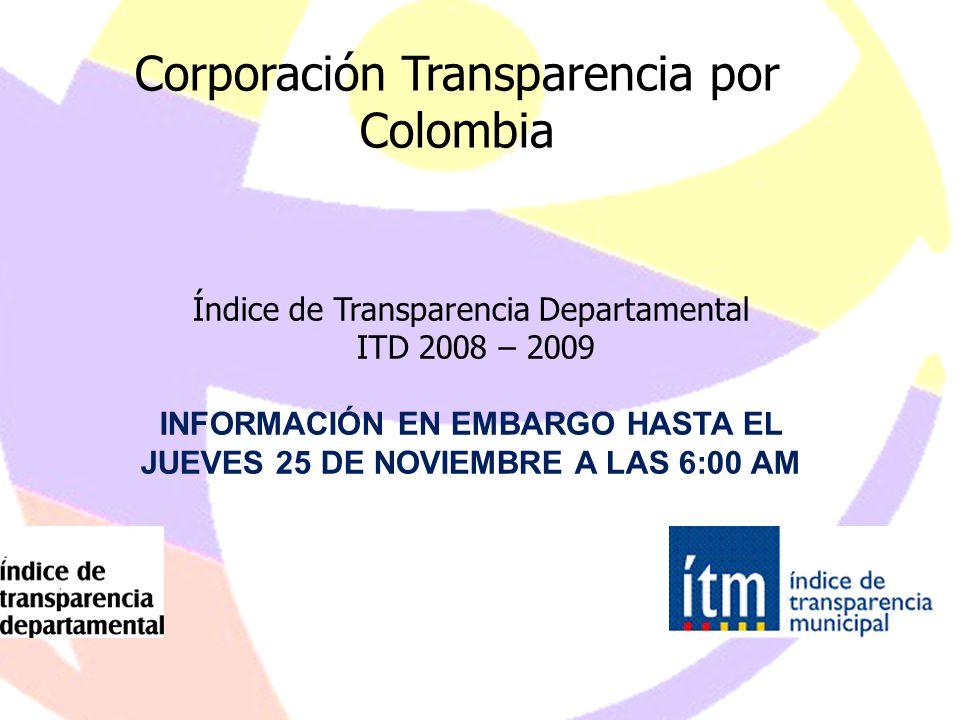 1 Corporación Transparencia por Colombia Índice de Transparencia Departamental ITD 2008 – 2009 INFORMACIÓN EN EMBARGO HASTA EL JUEVES 25 DE NOVIEMBRE A LAS 6:00 AM