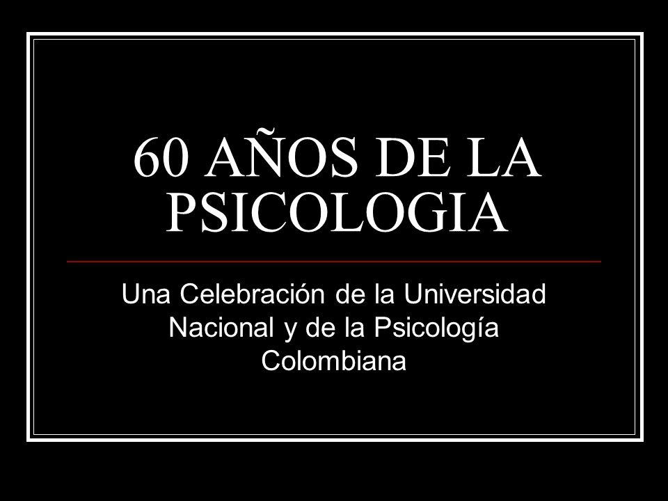 60 AÑOS DE LA PSICOLOGIA Una Celebración de la Universidad Nacional y de la Psicología Colombiana