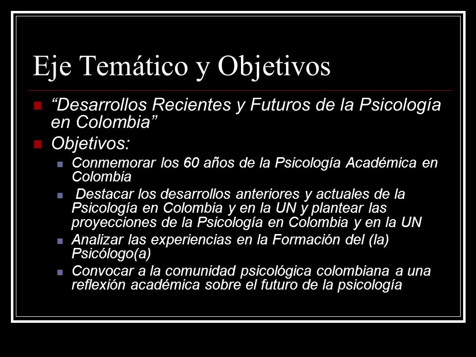 Eje Temático y Objetivos Desarrollos Recientes y Futuros de la Psicología en Colombia Objetivos: Conmemorar los 60 años de la Psicología Académica en Colombia Destacar los desarrollos anteriores y actuales de la Psicología en Colombia y en la UN y plantear las proyecciones de la Psicología en Colombia y en la UN Analizar las experiencias en la Formación del (la) Psicólogo(a) Convocar a la comunidad psicológica colombiana a una reflexión académica sobre el futuro de la psicología