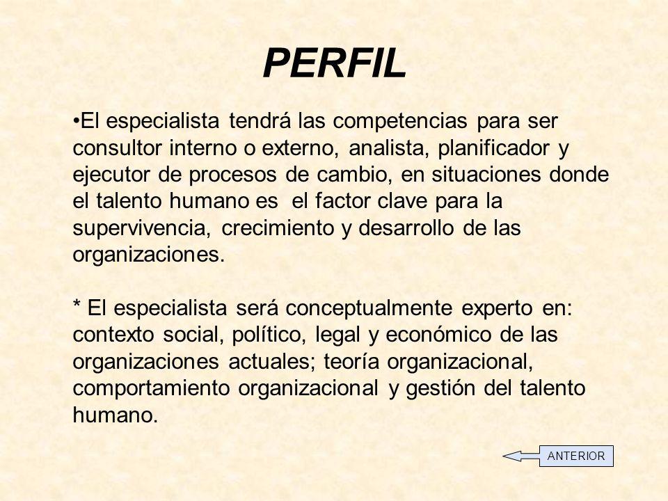 PERFIL El especialista tendrá las competencias para ser consultor interno o externo, analista, planificador y ejecutor de procesos de cambio, en situaciones donde el talento humano es el factor clave para la supervivencia, crecimiento y desarrollo de las organizaciones.
