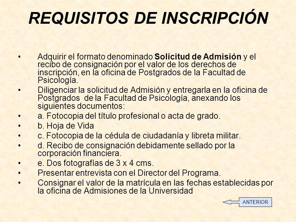 REQUISITOS DE INSCRIPCIÓN Adquirir el formato denominado Solicitud de Admisión y el recibo de consignación por el valor de los derechos de inscripción, en la oficina de Postgrados de la Facultad de Psicología.