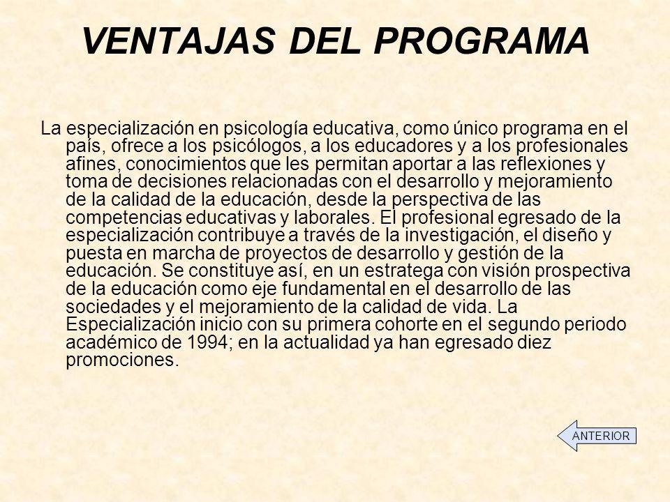 VENTAJAS DEL PROGRAMA La especialización en psicología educativa, como único programa en el país, ofrece a los psicólogos, a los educadores y a los profesionales afines, conocimientos que les permitan aportar a las reflexiones y toma de decisiones relacionadas con el desarrollo y mejoramiento de la calidad de la educación, desde la perspectiva de las competencias educativas y laborales.