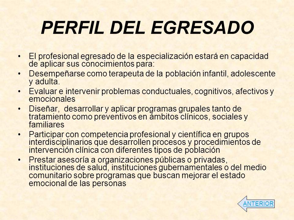 PERFIL DEL EGRESADO El profesional egresado de la especialización estará en capacidad de aplicar sus conocimientos para: Desempeñarse como terapeuta de la población infantil, adolescente y adulta.
