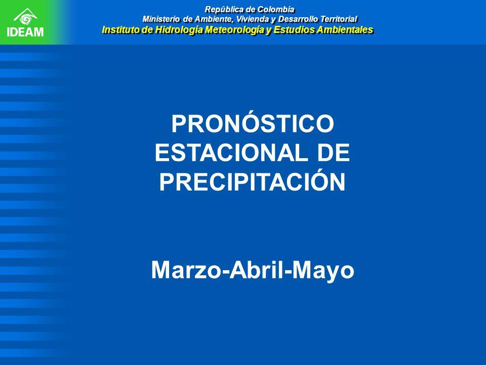 PRONÓSTICO ESTACIONAL DE PRECIPITACIÓN Marzo-Abril-Mayo República de Colombia Ministerio de Ambiente, Vivienda y Desarrollo Territorial Instituto de H