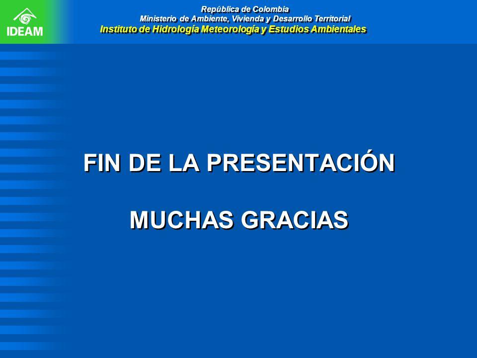 FIN DE LA PRESENTACIÓN MUCHAS GRACIAS República de Colombia Ministerio de Ambiente, Vivienda y Desarrollo Territorial Instituto de Hidrología Meteorol