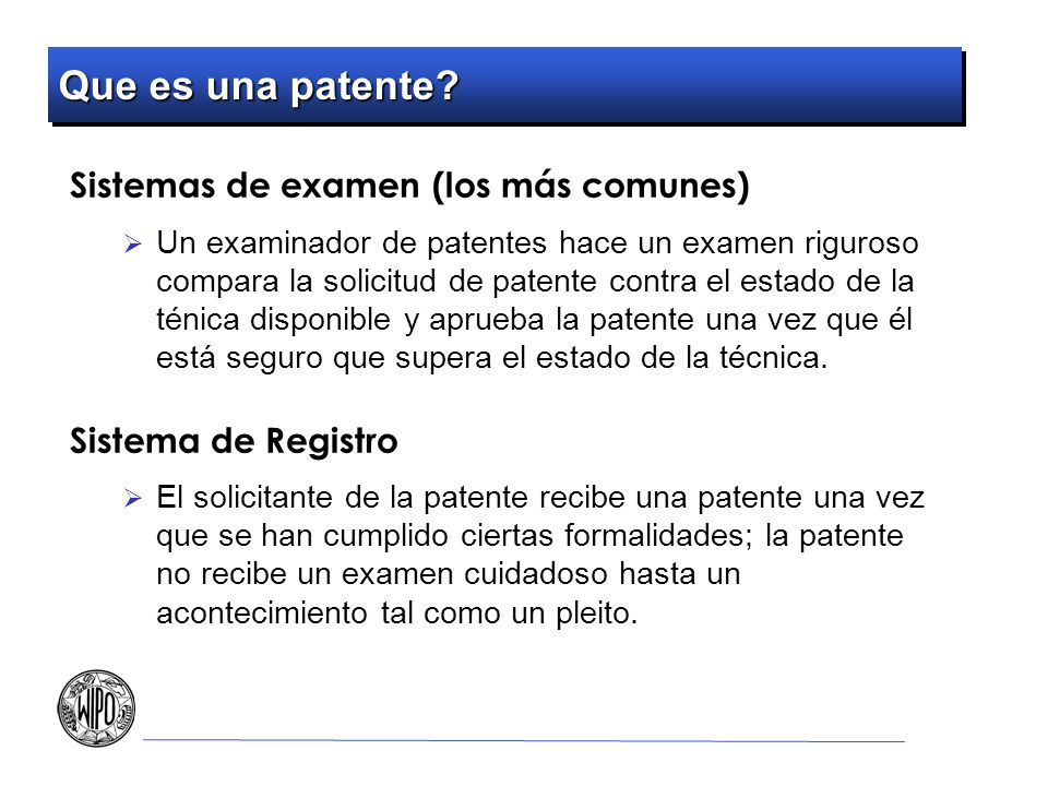 Que es una patente? Sistemas de examen (los más comunes) Un examinador de patentes hace un examen riguroso compara la solicitud de patente contra el e