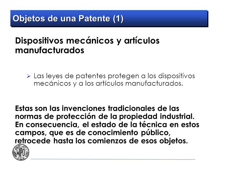 Objetos de una Patente (1) Dispositivos mecánicos y artículos manufacturados Las leyes de patentes protegen a los dispositivos mecánicos y a los artículos manufacturados.