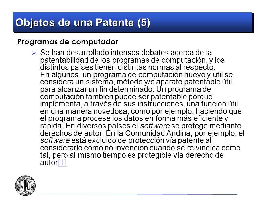 Objetos de una Patente (5) Programas de computador Se han desarrollado intensos debates acerca de la patentabilidad de los programas de computación, y