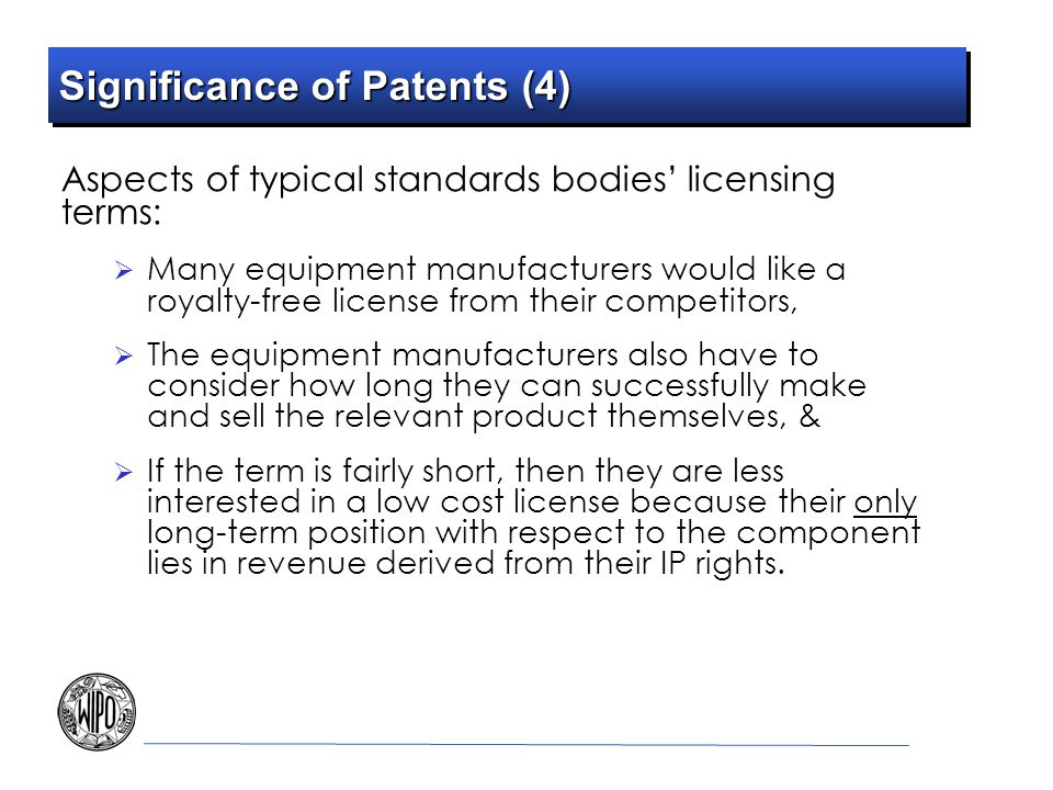 Significance of Patents (4) Aspects of typical standards bodies licensing terms: Many equipment manufacturers would like a royalty-free license from t
