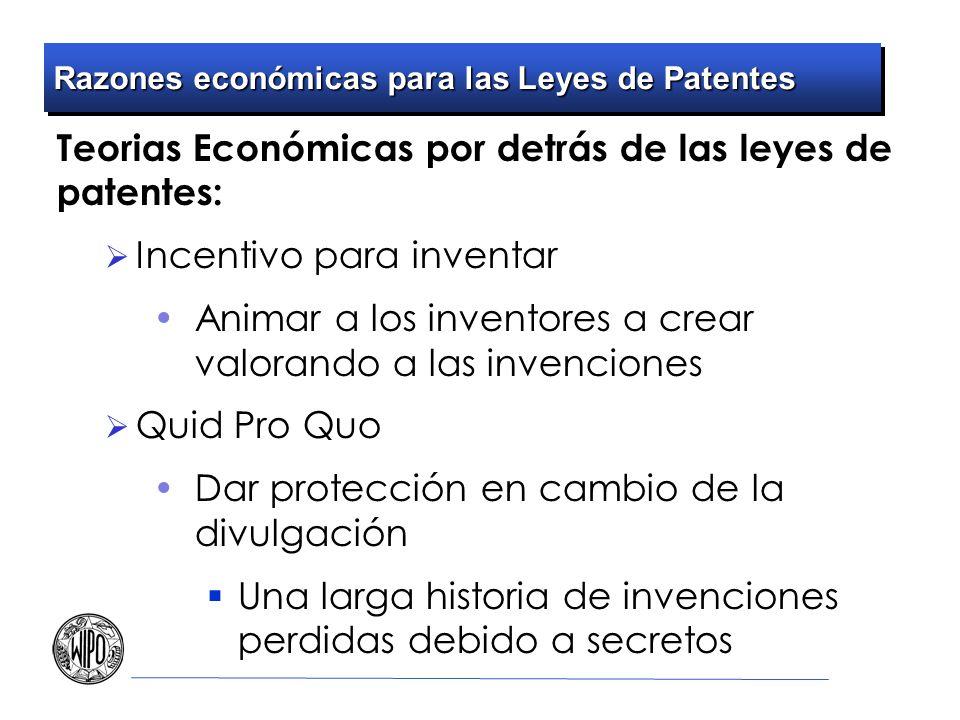 Razones económicas para las Leyes de Patentes Teorias Económicas por detrás de las leyes de patentes: Incentivo para inventar Animar a los inventores a crear valorando a las invenciones Quid Pro Quo Dar protección en cambio de la divulgación Una larga historia de invenciones perdidas debido a secretos