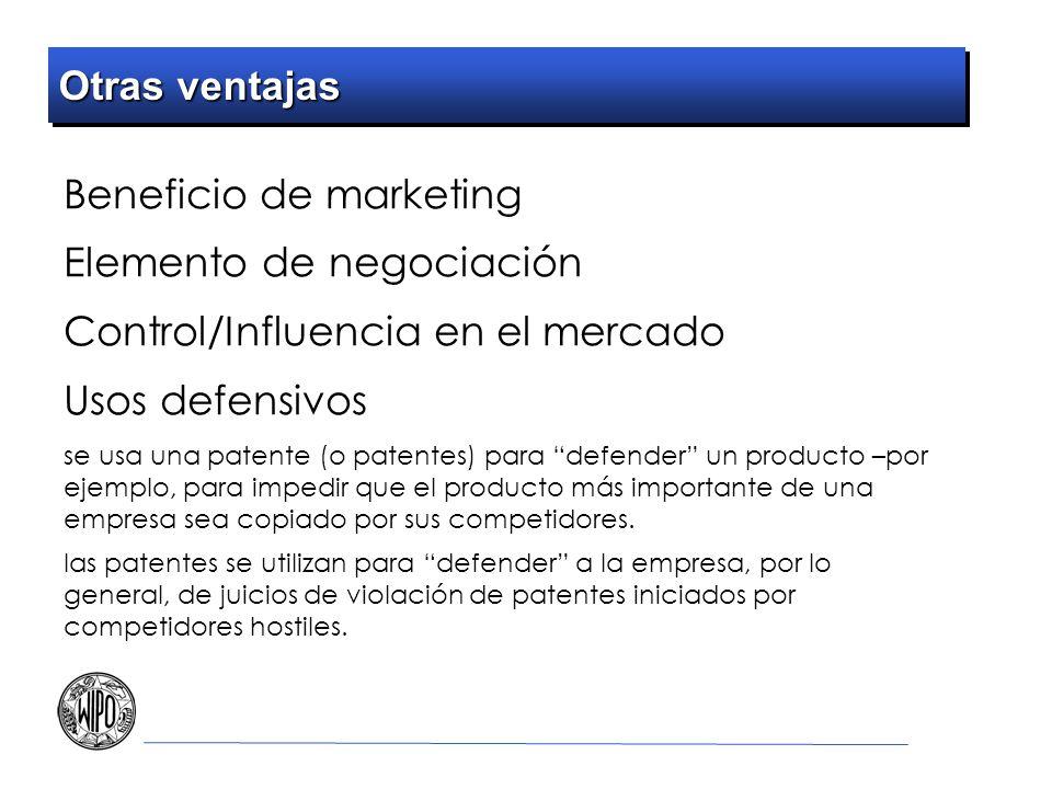 Otras ventajas Beneficio de marketing Elemento de negociación Control/Influencia en el mercado Usos defensivos se usa una patente (o patentes) para defender un producto –por ejemplo, para impedir que el producto más importante de una empresa sea copiado por sus competidores.