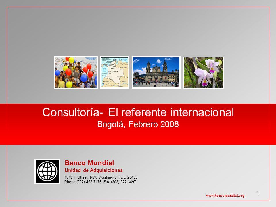 1 Consultoría- El referente internacional Bogotá, Febrero 2008 www.bancomundial.org 1818 H Street, NW, Washington, DC 20433 Phone (202) 458-7176 Fax (202) 522-3697 Banco Mundial Unidad de Adquisiciones