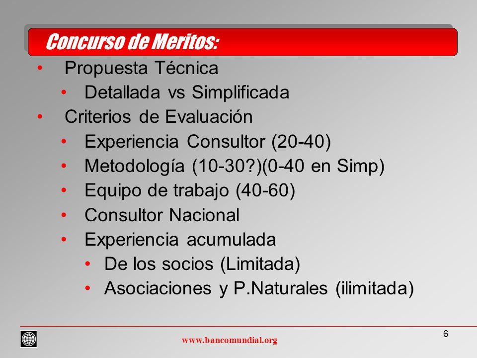6 Propuesta Técnica Detallada vs Simplificada Criterios de Evaluación Experiencia Consultor (20-40) Metodología (10-30?)(0-40 en Simp) Equipo de trabajo (40-60) Consultor Nacional Experiencia acumulada De los socios (Limitada) Asociaciones y P.Naturales (ilimitada) Concurso de Meritos: www.bancomundial.org
