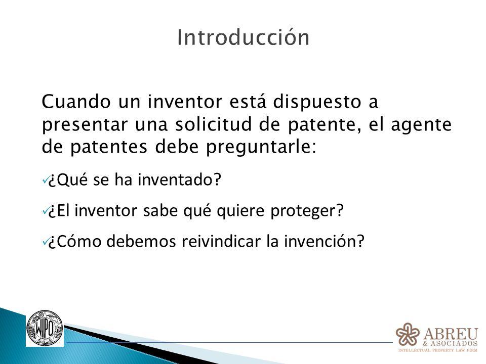 Introducción Cuando un inventor está dispuesto a presentar una solicitud de patente, el agente de patentes debe preguntarle: ¿Qué se ha inventado? ¿El