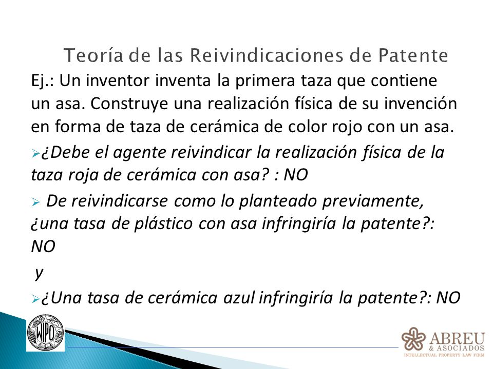 Teoría de las Reivindicaciones de Patente Si el agente entiende dónde reside la invención, reivindicará la invención de la taza con asa en su reivindicación más amplia y a continuación reivindicará la taza de cerámica roja en una reivindicación más restringida.