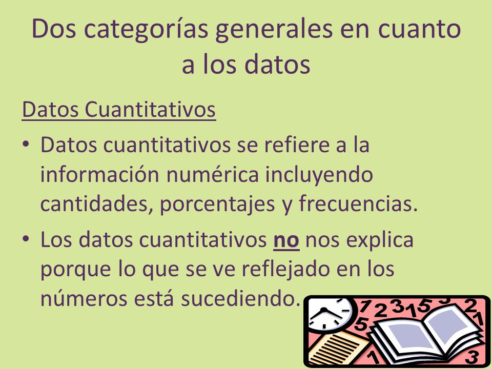 Dos categorías generales en cuanto a los datos Datos Cuantitativos Datos cuantitativos se refiere a la información numérica incluyendo cantidades, porcentajes y frecuencias.