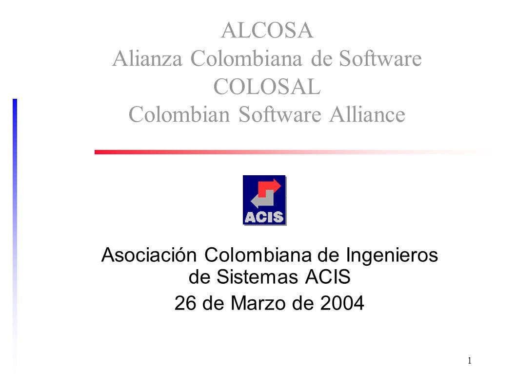 1 ALCOSA Alianza Colombiana de Software COLOSAL Colombian Software Alliance Asociación Colombiana de Ingenieros de Sistemas ACIS 26 de Marzo de 2004