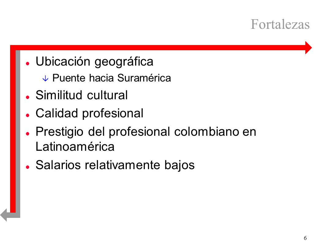 6 Fortalezas l Ubicación geográfica â Puente hacia Suramérica l Similitud cultural l Calidad profesional l Prestigio del profesional colombiano en Latinoamérica l Salarios relativamente bajos