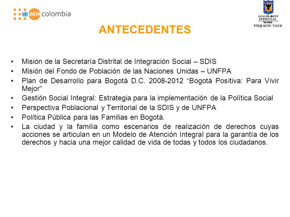 ANTECEDENTES Misión de la Secretaría Distrital de Integración Social – SDIS Misión del Fondo de Población de las Naciones Unidas – UNFPA Plan de Desarrollo para Bogotá D.C.