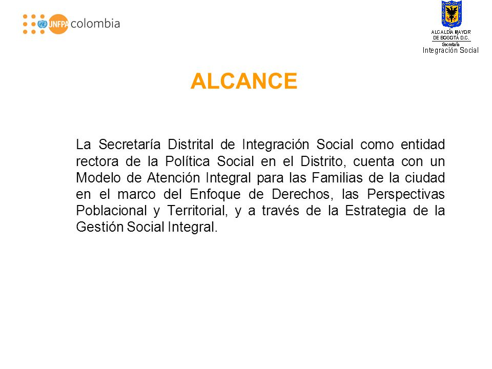 ALCANCE La Secretaría Distrital de Integración Social como entidad rectora de la Política Social en el Distrito, cuenta con un Modelo de Atención Integral para las Familias de la ciudad en el marco del Enfoque de Derechos, las Perspectivas Poblacional y Territorial, y a través de la Estrategia de la Gestión Social Integral.
