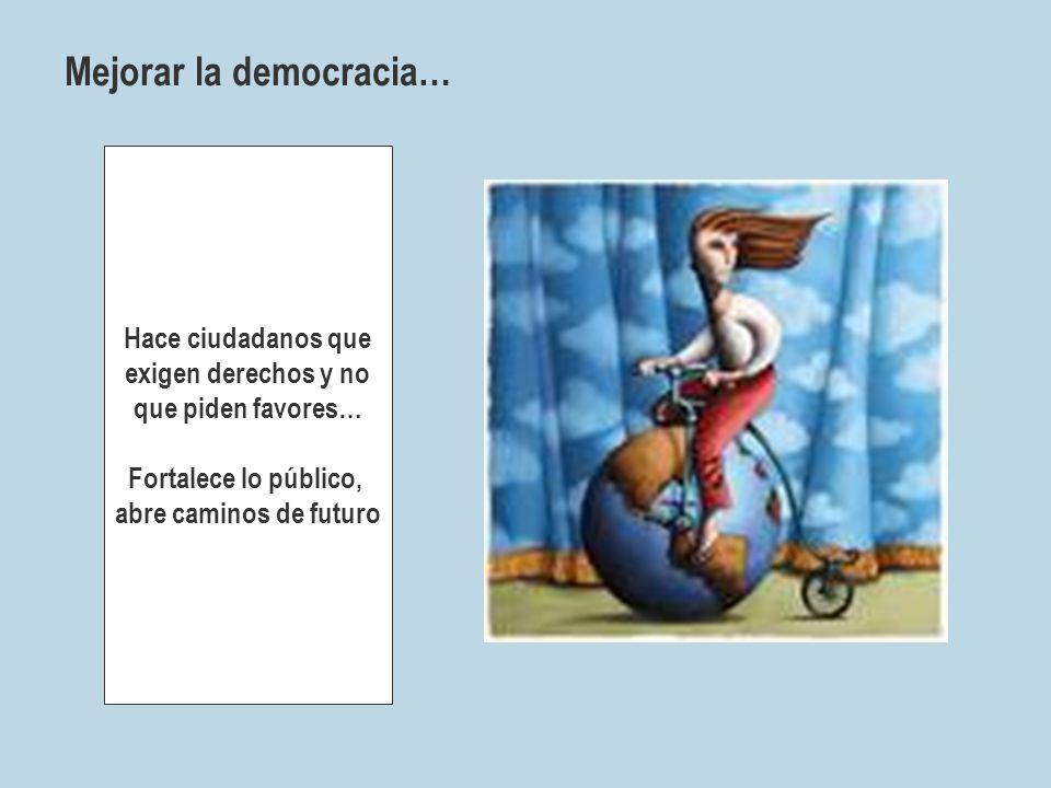 Mejorar la democracia… Hace ciudadanos que exigen derechos y no que piden favores… Fortalece lo público, abre caminos de futuro
