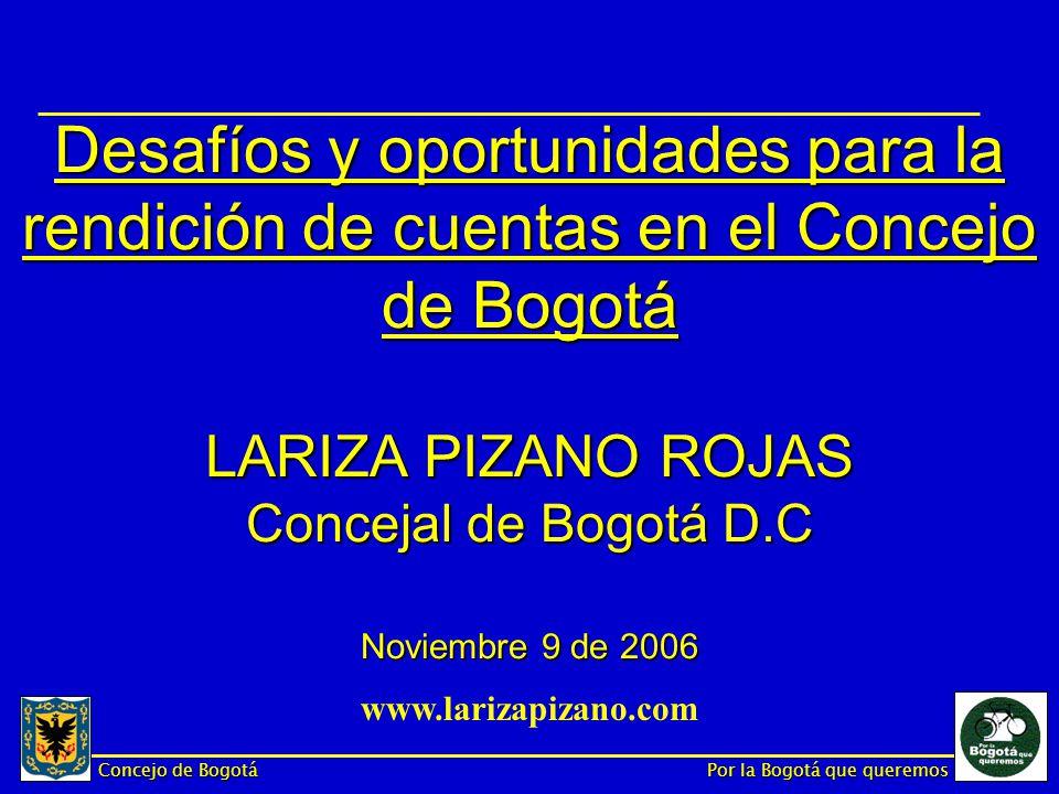 Concejo de Bogotá Por la Bogotá que queremos Desafíos y oportunidades para la rendición de cuentas en el Concejo de Bogotá LARIZA PIZANO ROJAS Concejal de Bogotá D.C Noviembre 9 de 2006 www.larizapizano.com