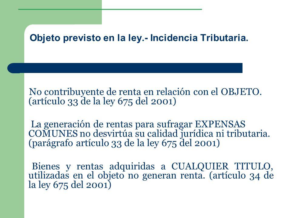 ________________ Objeto previsto en la ley.- Incidencia Tributaria. No contribuyente de renta en relación con el OBJETO. (artículo 33 de la ley 675 de